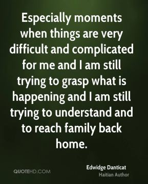 Edwidge Danticat - Especially moments when things are very difficult and complicated for me and I am still trying to grasp what is happening and I am still trying to understand and to reach family back home.