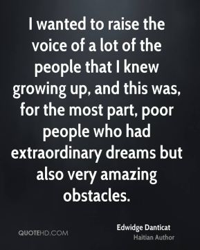 Edwidge Danticat - I wanted to raise the voice of a lot of the people that I knew growing up, and this was, for the most part, poor people who had extraordinary dreams but also very amazing obstacles.