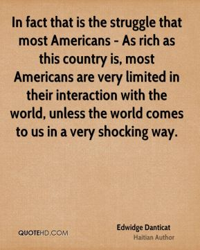 Edwidge Danticat - In fact that is the struggle that most Americans - As rich as this country is, most Americans are very limited in their interaction with the world, unless the world comes to us in a very shocking way.