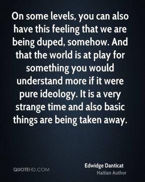 On some levels, you can also have this feeling that we are being duped, somehow. And that the world is at play for something you would understand more if it were pure ideology. It is a very strange time and also basic things are being taken away.