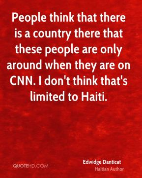 People think that there is a country there that these people are only around when they are on CNN. I don't think that's limited to Haiti.
