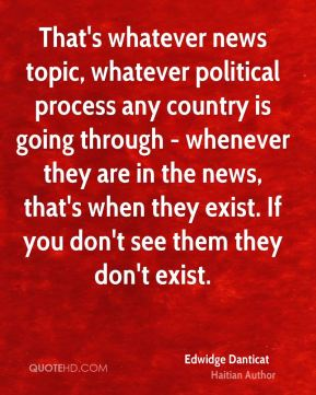 That's whatever news topic, whatever political process any country is going through - whenever they are in the news, that's when they exist. If you don't see them they don't exist.