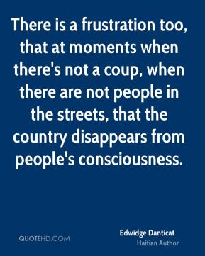 Edwidge Danticat - There is a frustration too, that at moments when there's not a coup, when there are not people in the streets, that the country disappears from people's consciousness.