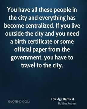 You have all these people in the city and everything has become centralized. If you live outside the city and you need a birth certificate or some official paper from the government, you have to travel to the city.