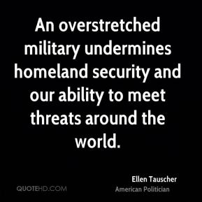 Ellen Tauscher - An overstretched military undermines homeland security and our ability to meet threats around the world.