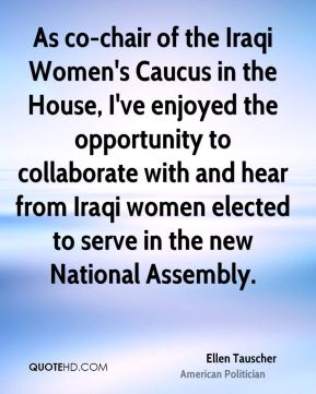 Ellen Tauscher - As co-chair of the Iraqi Women's Caucus in the House, I've enjoyed the opportunity to collaborate with and hear from Iraqi women elected to serve in the new National Assembly.