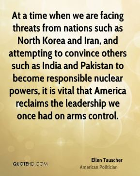 Ellen Tauscher - At a time when we are facing threats from nations such as North Korea and Iran, and attempting to convince others such as India and Pakistan to become responsible nuclear powers, it is vital that America reclaims the leadership we once had on arms control.