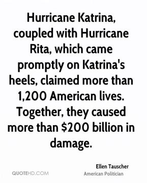 Ellen Tauscher - Hurricane Katrina, coupled with Hurricane Rita, which came promptly on Katrina's heels, claimed more than 1,200 American lives. Together, they caused more than $200 billion in damage.