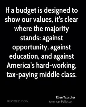 Ellen Tauscher - If a budget is designed to show our values, it's clear where the majority stands: against opportunity, against education, and against America's hard-working, tax-paying middle class.
