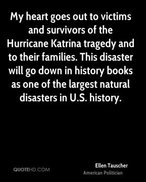 Ellen Tauscher - My heart goes out to victims and survivors of the Hurricane Katrina tragedy and to their families. This disaster will go down in history books as one of the largest natural disasters in U.S. history.