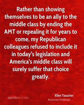 Ellen Tauscher - Rather than showing themselves to be an ally to the middle class by ending the AMT or repealing it for years to come, my Republican colleagues refused to include it in today's legislation and America's middle class will surely suffer that choice greatly.