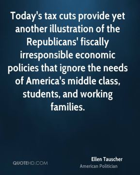 Ellen Tauscher - Today's tax cuts provide yet another illustration of the Republicans' fiscally irresponsible economic policies that ignore the needs of America's middle class, students, and working families.