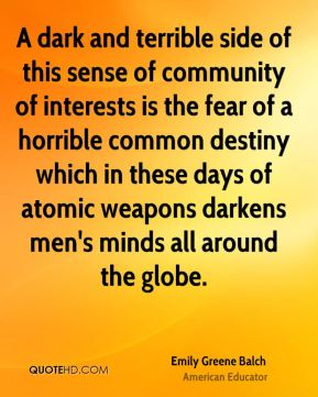 A dark and terrible side of this sense of community of interests is the fear of a horrible common destiny which in these days of atomic weapons darkens men's minds all around the globe.