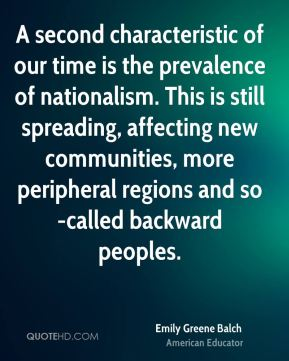 Emily Greene Balch - A second characteristic of our time is the prevalence of nationalism. This is still spreading, affecting new communities, more peripheral regions and so-called backward peoples.