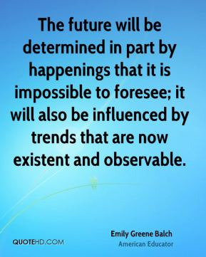 Emily Greene Balch - The future will be determined in part by happenings that it is impossible to foresee; it will also be influenced by trends that are now existent and observable.