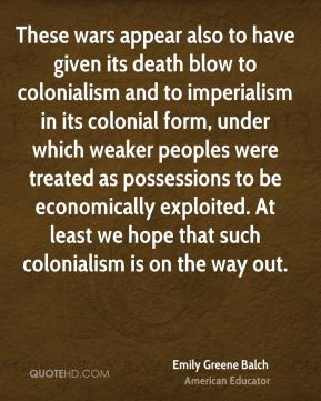These wars appear also to have given its death blow to colonialism and to imperialism in its colonial form, under which weaker peoples were treated as possessions to be economically exploited. At least we hope that such colonialism is on the way out.