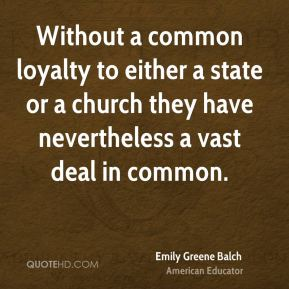 Without a common loyalty to either a state or a church they have nevertheless a vast deal in common.