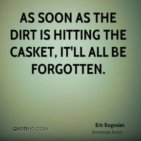 As soon as the dirt is hitting the casket, it'll all be forgotten.
