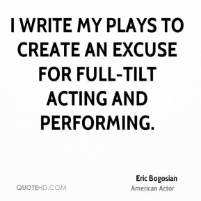 Eric Bogosian - I write my plays to create an excuse for full-tilt acting and performing.