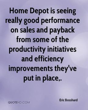 Eric Bosshard - Home Depot is seeing really good performance on sales and payback from some of the productivity initiatives and efficiency improvements they've put in place.