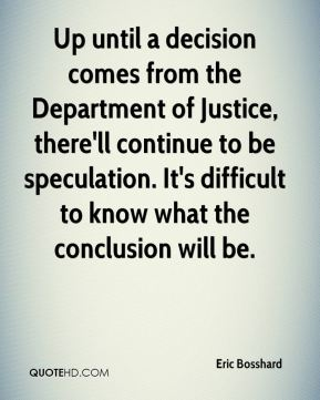 Up until a decision comes from the Department of Justice, there'll continue to be speculation. It's difficult to know what the conclusion will be.
