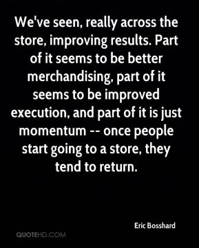 We've seen, really across the store, improving results. Part of it seems to be better merchandising, part of it seems to be improved execution, and part of it is just momentum -- once people start going to a store, they tend to return.