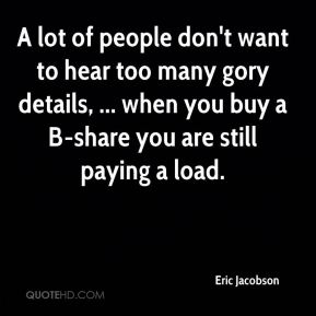 Eric Jacobson - A lot of people don't want to hear too many gory details, ... when you buy a B-share you are still paying a load.