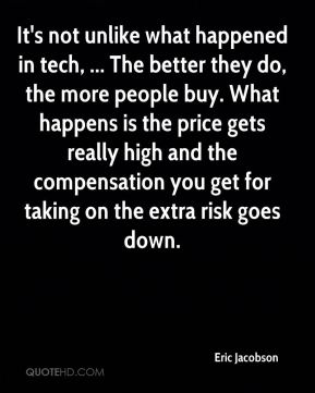 Eric Jacobson - It's not unlike what happened in tech, ... The better they do, the more people buy. What happens is the price gets really high and the compensation you get for taking on the extra risk goes down.