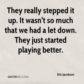 Eric Jacobson - They really stepped it up. It wasn't so much that we had a let down. They just started playing better.