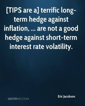 Eric Jacobson - [TIPS are a] terrific long-term hedge against inflation, ... are not a good hedge against short-term interest rate volatility.