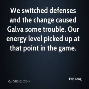 Eric Long - We switched defenses and the change caused Galva some trouble. Our energy level picked up at that point in the game.