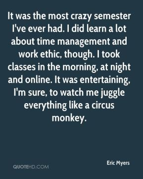 Eric Myers - It was the most crazy semester I've ever had. I did learn a lot about time management and work ethic, though. I took classes in the morning, at night and online. It was entertaining, I'm sure, to watch me juggle everything like a circus monkey.