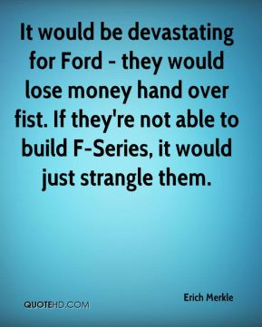 Erich Merkle - It would be devastating for Ford - they would lose money hand over fist. If they're not able to build F-Series, it would just strangle them.