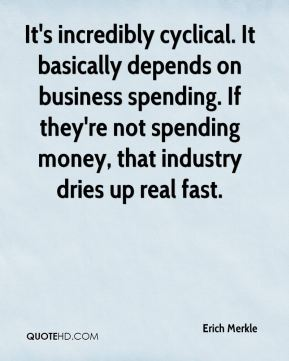 Erich Merkle - It's incredibly cyclical. It basically depends on business spending. If they're not spending money, that industry dries up real fast.