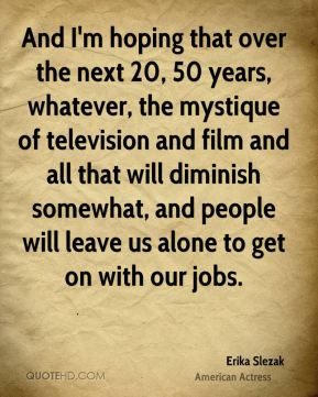Erika Slezak - And I'm hoping that over the next 20, 50 years, whatever, the mystique of television and film and all that will diminish somewhat, and people will leave us alone to get on with our jobs.