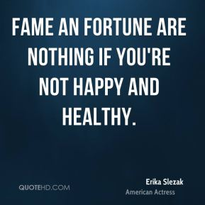 Erika Slezak - Fame an fortune are nothing if you're not happy and healthy.