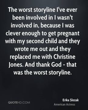 The worst storyline I've ever been involved in I wasn't involved in, because I was clever enough to get pregnant with my second child and they wrote me out and they replaced me with Christine Jones. And thank God - that was the worst storyline.