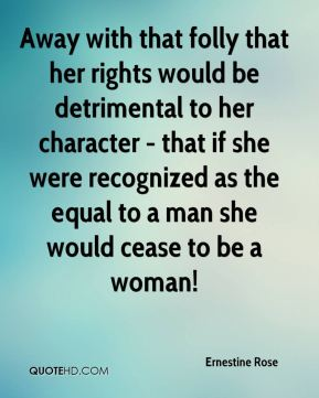 Ernestine Rose - Away with that folly that her rights would be detrimental to her character - that if she were recognized as the equal to a man she would cease to be a woman!