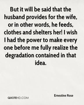 But it will be said that the husband provides for the wife, or in other words, he feeds, clothes and shelters her! I wish I had the power to make every one before me fully realize the degradation contained in that idea.