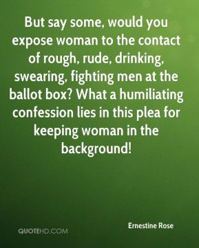 But say some, would you expose woman to the contact of rough, rude, drinking, swearing, fighting men at the ballot box? What a humiliating confession lies in this plea for keeping woman in the background!