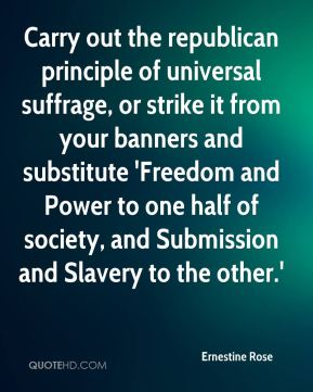 Ernestine Rose - Carry out the republican principle of universal suffrage, or strike it from your banners and substitute 'Freedom and Power to one half of society, and Submission and Slavery to the other.'
