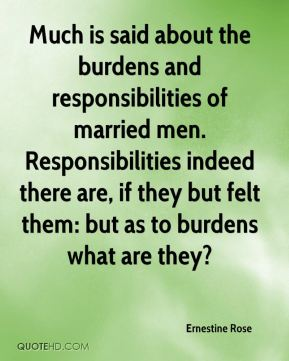 Ernestine Rose - Much is said about the burdens and responsibilities of married men. Responsibilities indeed there are, if they but felt them: but as to burdens what are they?