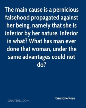 The main cause is a pernicious falsehood propagated against her being, namely that she is inferior by her nature. Inferior in what? What has man ever done that woman, under the same advantages could not do?