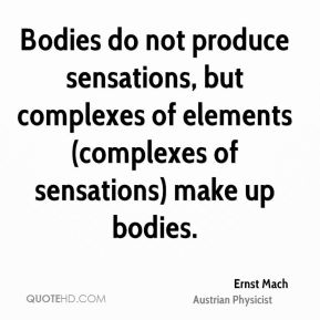 Bodies do not produce sensations, but complexes of elements (complexes of sensations) make up bodies.