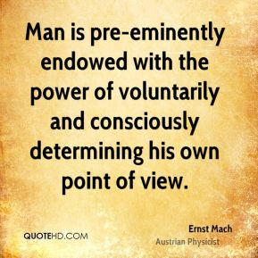 Man is pre-eminently endowed with the power of voluntarily and consciously determining his own point of view.