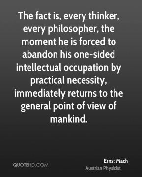 Ernst Mach - The fact is, every thinker, every philosopher, the moment he is forced to abandon his one-sided intellectual occupation by practical necessity, immediately returns to the general point of view of mankind.