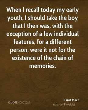When I recall today my early youth, I should take the boy that I then was, with the exception of a few individual features, for a different person, were it not for the existence of the chain of memories.