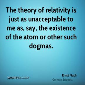 Ernst Mach - The theory of relativity is just as unacceptable to me as, say, the existence of the atom or other such dogmas.