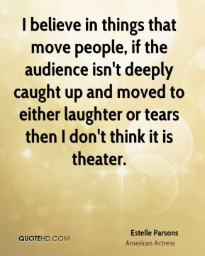 Estelle Parsons - I believe in things that move people, if the audience isn't deeply caught up and moved to either laughter or tears then I don't think it is theater.