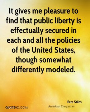 Ezra Stiles - It gives me pleasure to find that public liberty is effectually secured in each and all the policies of the United States, though somewhat differently modeled.